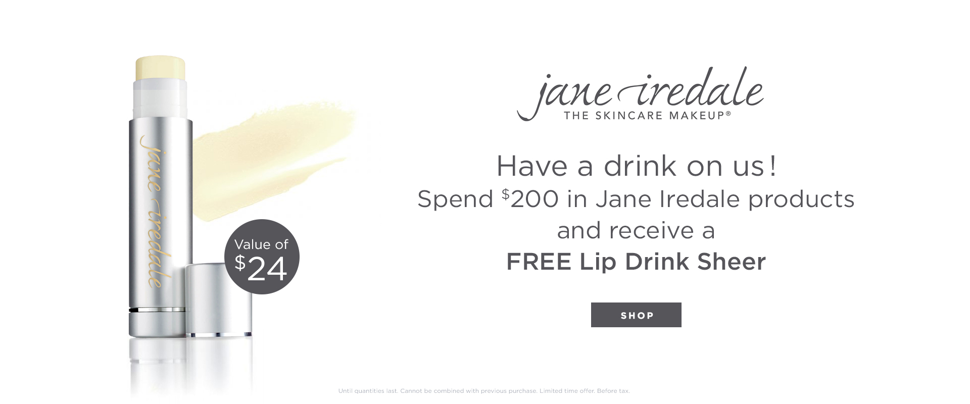 Receive a FREE Lip Drink in Sheer when you purchase $200 or more of Jane Iredale products.